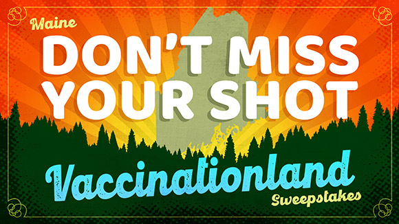 Maine's Don't Miss Your Shot: Vaccinationland Sweepstakes